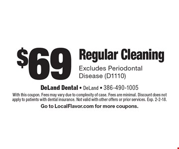 $69 Regular Cleaning. Excludes Periodontal Disease (D1110). With this coupon. Fees may vary due to complexity of case. Fees are minimal. Discount does not apply to patients with dental insurance. Not valid with other offers or prior services. Exp. 2-2-18. Go to LocalFlavor.com for more coupons.
