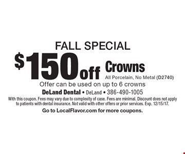 Fall Special. $150 off Crowns. All Porcelain, No Metal (D2740). Offer can be used on up to 6 crowns. With this coupon. Fees may vary due to complexity of case. Fees are minimal. Discount does not apply to patients with dental insurance. Not valid with other offers or prior services. Exp. 12/15/17. Go to LocalFlavor.com for more coupons.
