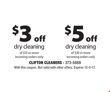 $3 Off Dry Cleaning Of $15 Or More. Incoming Orders Only  OR  $5 Off Dry Cleaning Of $30 Or More. Incoming Orders Only. With this coupon. Not valid with other offers. Expires 12-8-17.