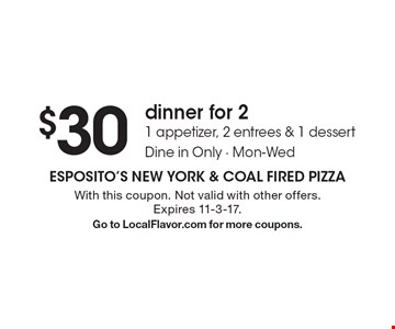 $30 dinner for 2 1 appetizer, 2 entrees & 1 dessert. Dine in Only - Mon-Wed. With this coupon. Not valid with other offers. Expires 11-3-17. Go to LocalFlavor.com for more coupons.