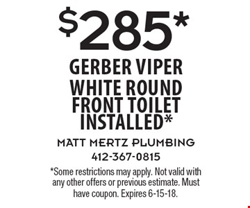 $285* Gerber Viper white round front toilet installed* . *Some restrictions may apply. Not valid with any other offers or previous estimate. Must have coupon. Expires 6-15-18.