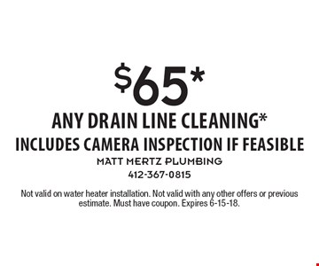 $65* any drain line cleaning* includes camera inspection if feasible. Not valid on water heater installation. Not valid with any other offers or previous estimate. Must have coupon. Expires 6-15-18.