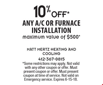 10%OFF* any a/c or furnace installation maximum value of $500*. *Some restrictions may apply. Not valid with any other coupon or offer. Must present coupon or offer. Must present coupon at time of service. Not valid on Emergency service. Expires 6-15-18.
