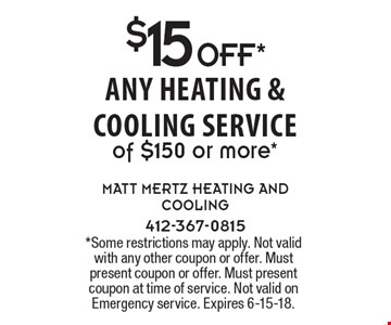 $15 OFF* any heating & Cooling service of $150 or more*. *Some restrictions may apply. Not valid with any other coupon or offer. Must present coupon or offer. Must present coupon at time of service. Not valid on Emergency service. Expires 6-15-18.