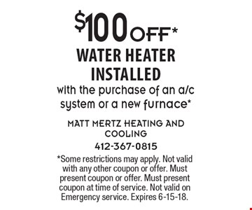 $100 OFF*water heater installed with the purchase of an a/c system or a new furnace*. *Some restrictions may apply. Not valid with any other coupon or offer. Must present coupon or offer. Must present coupon at time of service. Not valid on Emergency service. Expires 6-15-18.