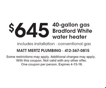 $645 40-gallon gas Bradford White water heater includes installation - conventional gas . Some restrictions may apply. Additional charges may apply.With this coupon. Not valid with any other offer. One coupon per person. Expires 4-13-18.