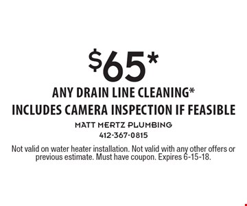 $65* any drain line cleaning *includes camera inspection if feasible. Not valid on water heater installation. Not valid with any other offers or previous estimate. Must have coupon. Expires 6-15-18.