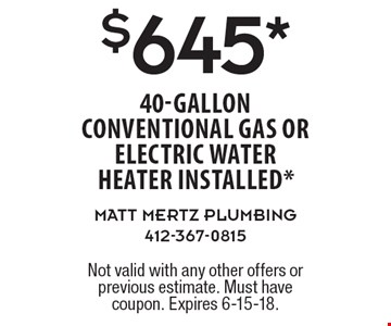 $645* 40-gallon conventional gas or electric water heater installed*. Not valid with any other offers or previous estimate. Must have coupon. Expires 6-15-18.