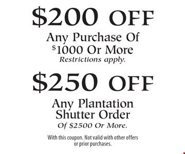 $200 off Any Purchase Of $1000 Or More Restrictions apply.. $250 off Any Plantation Shutter Order Of $2500 Or More. With this coupon. Not valid with other offers or prior purchases.
