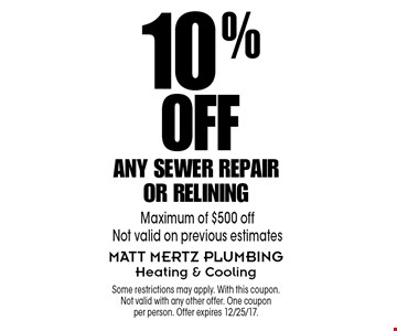 10% Off Any Sewer Repair or Relining. Maximum of $500 off Not valid on previous estimates . Some restrictions may apply. With this coupon.Not valid with any other offer. One coupon per person. Offer expires 12/25/17.