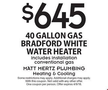 $645 40 Gallon Gas Bradford White Water Heater. Includes installation conventional gas. Some restrictions may apply. Additional charges may apply. With this coupon. Not valid with any other offer. One coupon per person. Offer expires 4/9/18.