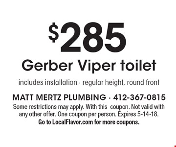 $285 Gerber Viper toilet, includes installation - regular height, round front. Some restrictions may apply. With this coupon. Not valid with any other offer. One coupon per person. Expires 5-14-18. Go to LocalFlavor.com for more coupons.
