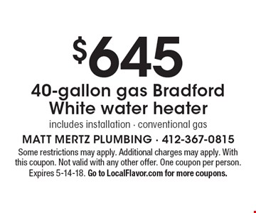 $645 40-gallon gas Bradford White water heater, includes installation - conventional gas. Some restrictions may apply. Additional charges may apply. With this coupon. Not valid with any other offer. One coupon per person. Expires 5-14-18. Go to LocalFlavor.com for more coupons.