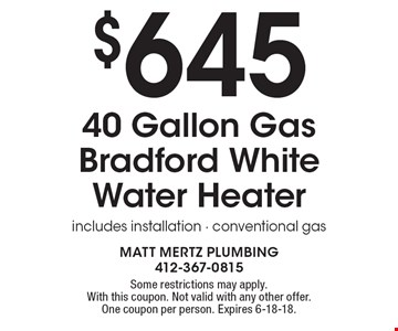 $645 40 Gallon Gas Bradford White Water Heaterincludes installation - conventional gas. Some restrictions may apply.With this coupon. Not valid with any other offer. One coupon per person. Expires 6-18-18.