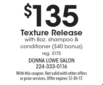 $135 Texture Release with 8oz. shampoo & conditioner ($40 bonus) reg. $175. With this coupon. Not valid with other offers or prior services. Offer expires 12-30-17.