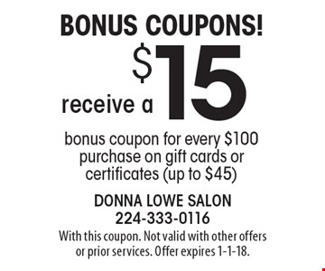 Bonus Coupons! receive a $15 bonus coupon for every $100 purchase on gift cards or certificates (up to $45). With this coupon. Not valid with other offers or prior services. Offer expires 1-1-18.