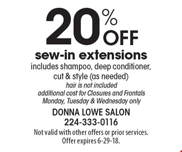 20% Off sew-in extensions. Includes shampoo, deep conditioner, cut & style (as needed). Hair is not included. Additional cost for Closures and Frontals. Monday, Tuesday & Wednesday only. Not valid with other offers or prior services. Offer expires 6-29-18.