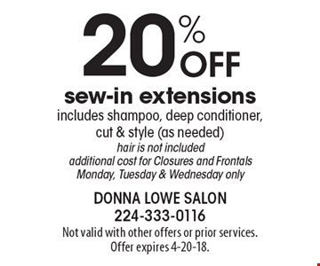 20% off sew-in extensions. Includes shampoo, deep conditioner, cut & style (as needed) hair is not included additional cost for Closures and Frontals. Monday, Tuesday & Wednesday only. Not valid with other offers or prior services. Offer expires 4-20-18.