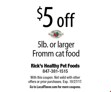 $5 off 5lb. or larger Fromm cat food. With this coupon. Not valid with other offers or prior purchases. Exp. 10/27/17. Go to LocalFlavor.com for more coupons.