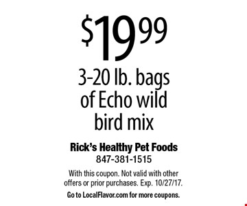 $19.99 3-20 lb. bags of Echo wild bird mix. With this coupon. Not valid with other offers or prior purchases. Exp. 10/27/17. Go to LocalFlavor.com for more coupons.