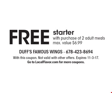 FREE starter with purchase of 2 adult meals. Max. value $6.99. With this coupon. Not valid with other offers. Expires 11-3-17. Go to LocalFlavor.com for more coupons.