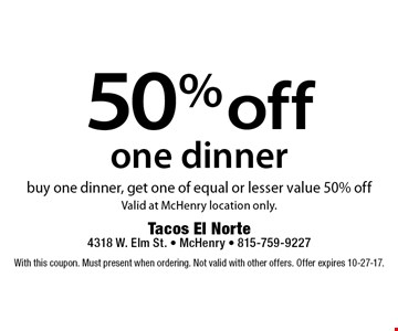 50% off one dinner. Buy one dinner, get one of equal or lesser value 50% off. Valid at McHenry location only. With this coupon. Must present when ordering. Not valid with other offers. Offer expires 10-27-17.