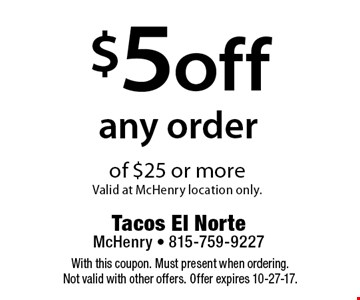 $5 off any order of $25 or more. Valid at McHenry location only. With this coupon. Must present when ordering. Not valid with other offers. Offer expires 10-27-17.