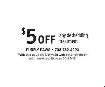$5 Offany deshedding treatment. With this coupon. Not valid with other offers or prior services. Expires 10-27-17.