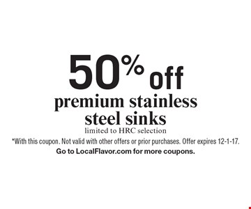 50% off premium stainless steel sinks limited to HRC selection. *With this coupon. Not valid with other offers or prior purchases. Offer expires 12-1-17. Go to LocalFlavor.com for more coupons.