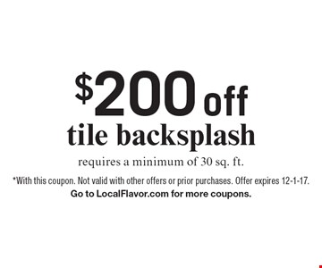 $200 off tile backsplash requires a minimum of 30 sq. ft.. *With this coupon. Not valid with other offers or prior purchases. Offer expires 12-1-17. Go to LocalFlavor.com for more coupons.