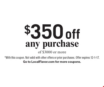 $350 off any purchase of $3000 or more. *With this coupon. Not valid with other offers or prior purchases. Offer expires 12-1-17. Go to LocalFlavor.com for more coupons.