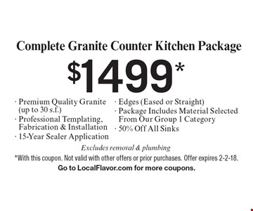 $1499* Complete Granite Counter Kitchen Package - Premium Quality Granite (up to 30 s.f.) - Professional Templating, Fabrication & Installation - 15-Year Sealer Application - Edges (Eased or Straight) - Package Includes Material Selected From Our Group 1 Category- 50% Off All Sinks . Excludes removal & plumbing. *With this coupon. Not valid with other offers or prior purchases. Offer expires 2-2-18. Go to LocalFlavor.com for more coupons.