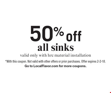 50% off all sinks. Valid only with HRC material installation. *With this coupon. Not valid with other offers or prior purchases. Offer expires 2-2-18.Go to LocalFlavor.com for more coupons.