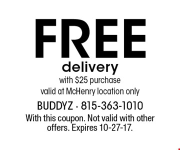 Free delivery with $25 purchase. Valid at McHenry location only. With this coupon. Not valid with other offers. Expires 10-27-17.