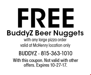 Free BuddyZ Beer Nuggets with any large pizza order. Valid at McHenry location only. With this coupon. Not valid with other offers. Expires 10-27-17.