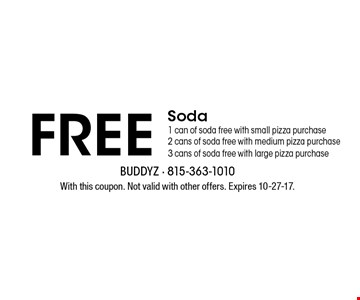 Free Soda. 1 can of soda free with small pizza purchase, 2 cans of soda free with medium pizza purchase, 3 cans of soda free with large pizza purchase. With this coupon. Not valid with other offers. Expires 10-27-17.