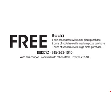 Free Soda. 1 can of soda free with small pizza purchase. 2 cans of soda free with medium pizza purchase. 3 cans of soda free with large pizza purchase. With this coupon. Not valid with other offers. Expires 2-2-18.