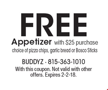 Free Appetizer with $25 purchase choice of pizza chips, garlic bread or Bosco Sticks. With this coupon. Not valid with other offers. Expires 2-2-18.