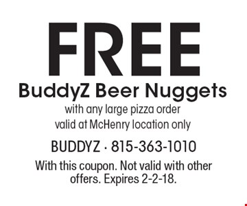 Free BuddyZ Beer Nuggets with any large pizza order. Valid at McHenry location only. With this coupon. Not valid with other offers. Expires 2-2-18.
