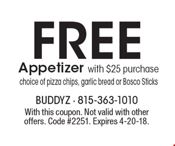 Free appetizer with $25 purchase choice of pizza chips, garlic bread or Bosco Sticks. With this coupon. Not valid with other offers. Code #2251. Expires 4-20-18.