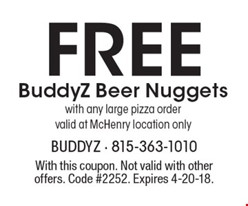Free BuddyZ Beer Nuggets with any large pizza ordervalid at McHenry location only. With this coupon. Not valid with other offers. Code #2252. Expires 4-20-18.