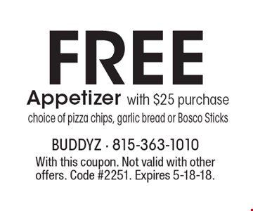 Free Appetizer with $25 purchase. Choice of pizza chips, garlic bread or Bosco Sticks. With this coupon. Not valid with other offers. Code #2251. Expires 5-18-18.