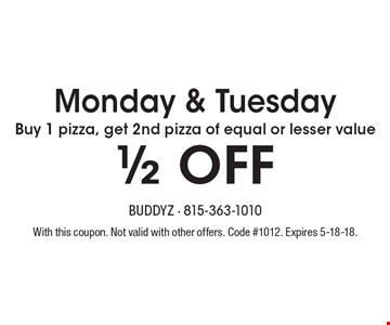 Monday & Tuesday. 1/2 OFF pizza. Buy 1 pizza, get 2nd pizza of equal or lesser value. With this coupon. Not valid with other offers. Code #1012. Expires 5-18-18.