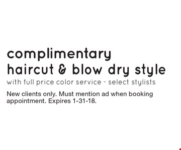 complimentary haircut & blow dry style with full price color service - select stylists. New clients only. Must mention ad when booking appointment. Expires 1-31-18.
