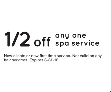 1/2 off any one spa service. New clients or new first time service. Not valid on any hair services. Expires 3-31-18.