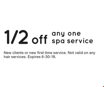 1/2 off any one spa service. New clients or new first time service. Not valid on any hair services. Expires 6-30-18.