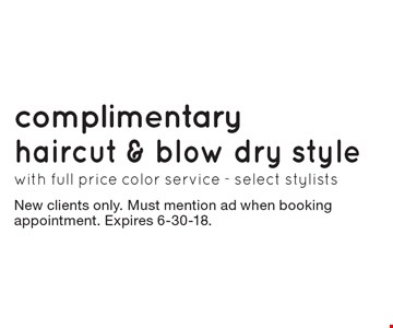 Complimentary haircut & blow dry style with full price color service - select stylists. New clients only. Must mention ad when booking appointment. Expires 6-30-18.