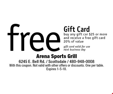 free Gift Card buy any gift car $25 or more and receive a free gift card 20% of value gift card valid for use next business day. With this coupon. Not valid with other offers or discounts. One per table. Expires 1-5-18.