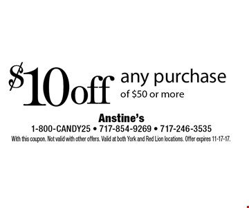 $10 off any purchase of $50 or more. With this coupon. Not valid with other offers. Valid at both York and Red Lion locations. Offer expires 11-17-17.