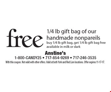 free 1/4 lb gift bag of our handmade nonpareils. Buy 1/4 lb gift bag, get 1/4 lb gift bag free. Available in milk or dark. With this coupon. Not valid with other offers. Valid at both York and Red Lion locations. Offer expires 11-17-17.